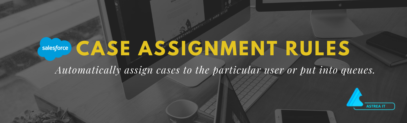 Case Assignment Rules In Salesforce